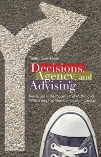 Decisions, Agency, and Advising: Key Issues in the Placement of Multilingual Writers into First-Year Composition Courses by Tanita Saenkhum